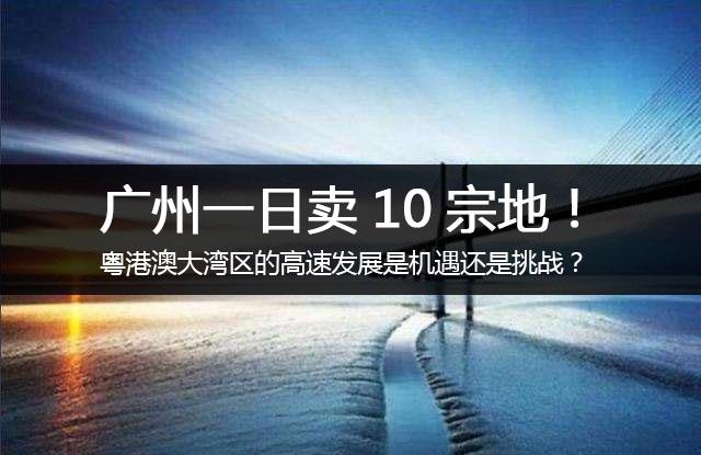 大圣解读 | 广州一日卖10宗地!粤港澳大湾区的高速发展是机遇还是挑战?