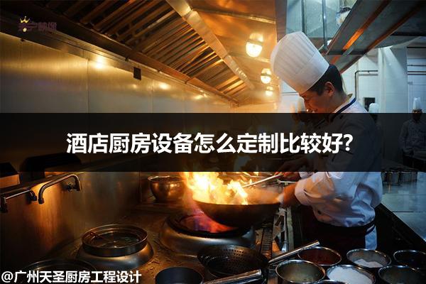 酒店厨房设备怎么定制比较好?