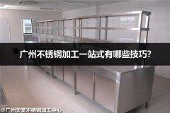 广州不锈钢一站式加工有哪些技巧?