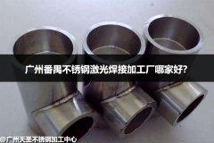 广州番禺不锈钢激光焊接加工厂哪家好?