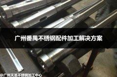广州番禺不锈钢配件加工解决方案