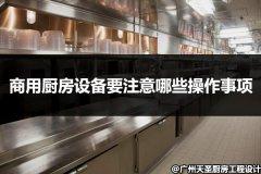 商用厨房设备要注意哪些操作事项
